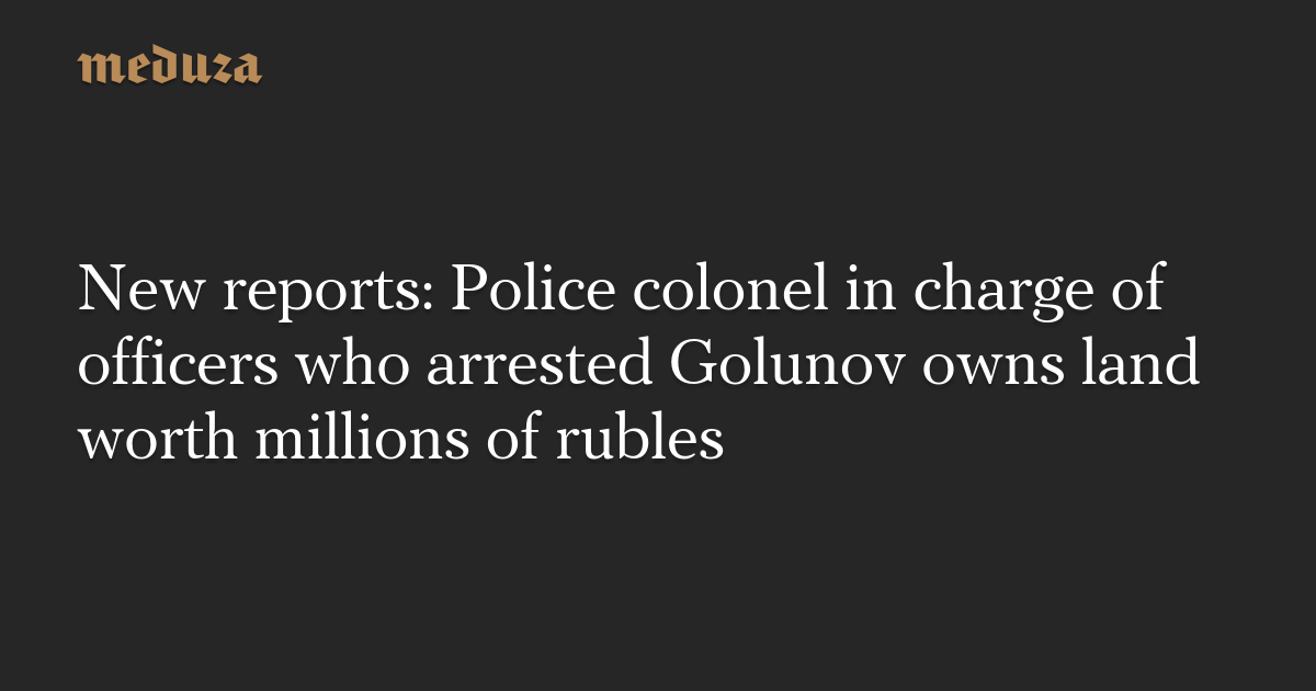 New reports: Police colonel in charge of officers who arrested Golunov owns land worth millions of rubles — Meduza