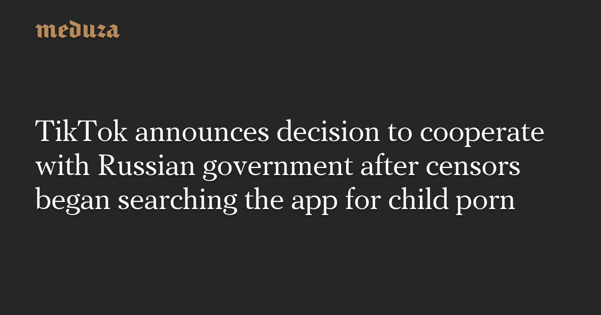 TikTok announces decision to cooperate with Russian government after censors began searching the app for child porn