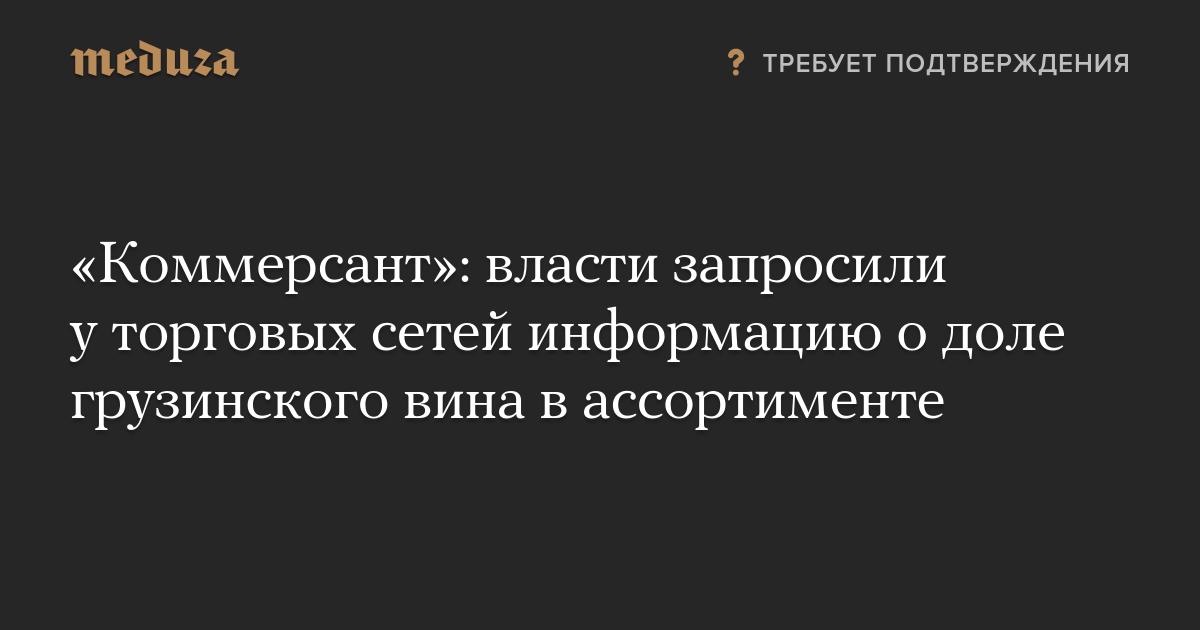 «Коммерсант»: власти запросили уторговых сетей информацию одоле грузинского вина вассортименте photo