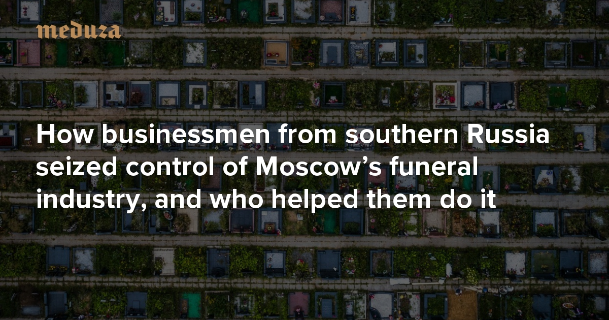 Bad company How businessmen from southern Russia seized control of Moscow's funeral industry, and who helped them do it — Meduza