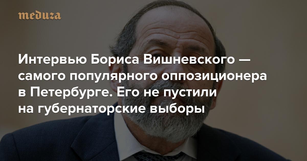 «Это все от понимания, что Беглов — крайне слабый кандидат» Интервью Бориса Вишневского — самого популярного оппозиционера в Петербурге. Его не пустили на губернаторские выборы — Meduza