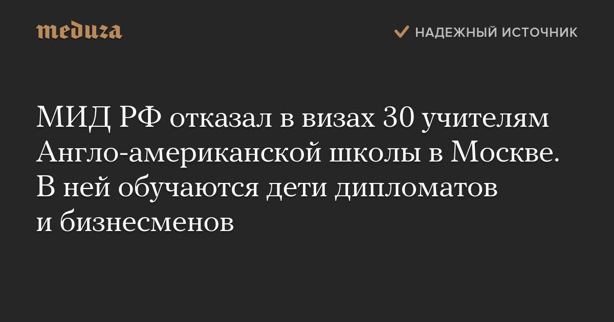 МИД РФотказал ввизах 30 учителям Англо-американской школы вМоскве. Вней обучаются дети дипломатов ибизнесменов