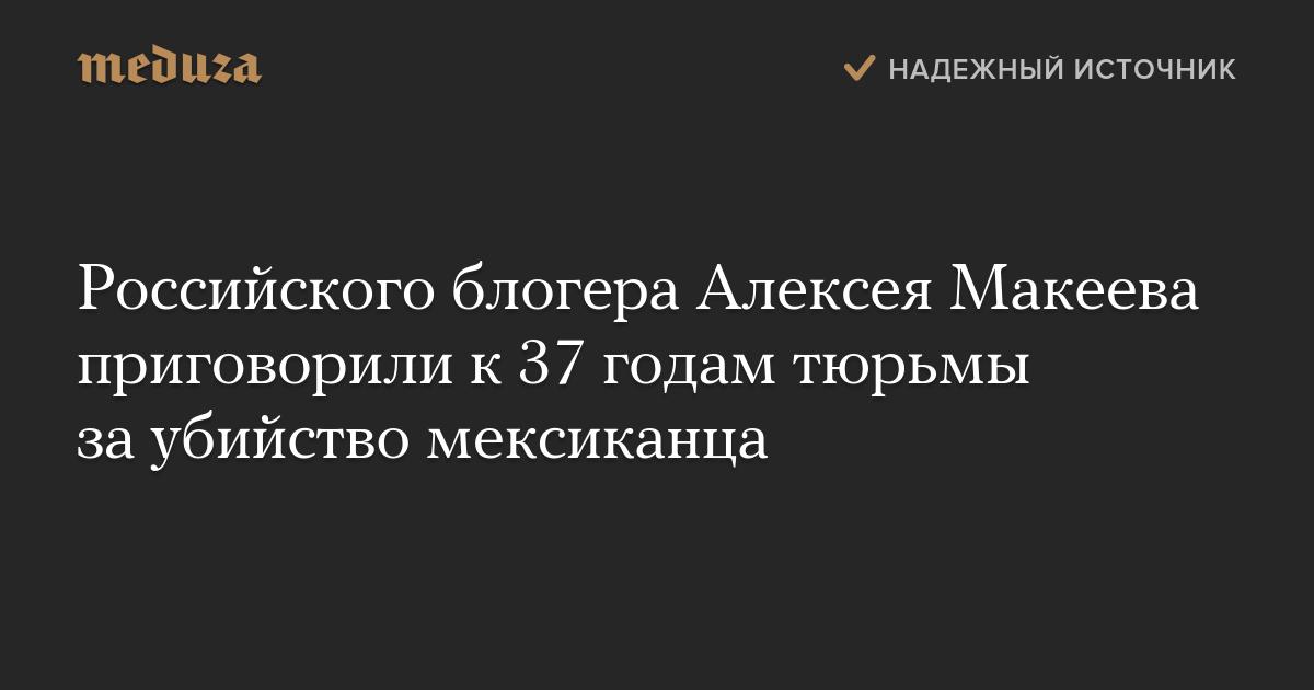 Российского блогера Алексея Макеева приговорили к37 годам тюрьмы заубийство мексиканца