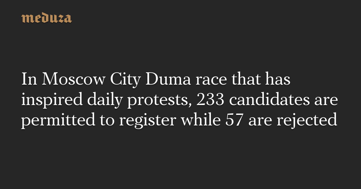 In Moscow City Duma race that has inspired daily protests, 233 candidates are permitted to register while 57 are rejected