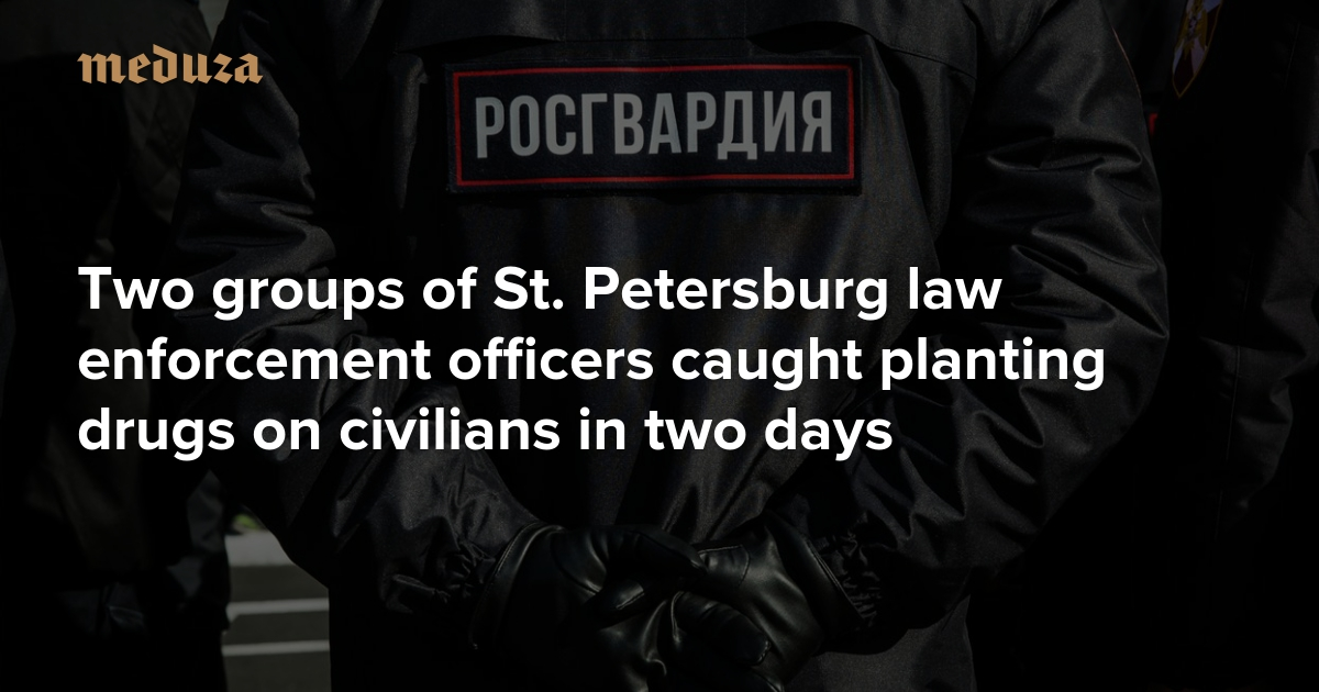 Two groups of St. Petersburg law enforcement officers caught planting drugs on civilians in two days — Meduza
