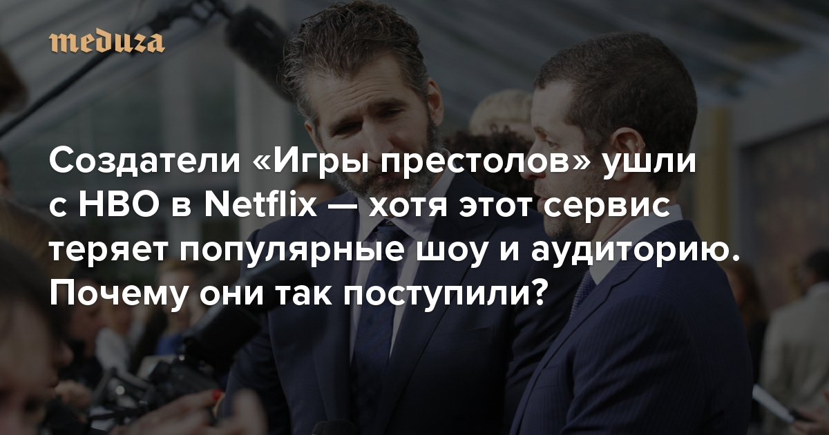 https://meduza.io/feature/2019/08/14/sozdateli-igry-prestolov-ushli-v-netflix-hotya-servis-teryaet-auditoriyu-zakryvaet-novye-proekty-i-otdaet-populyarnye-shou-konkurentam-chto-proishodit?utm_source=email&utm_medium=vecherka&utm_campaign=2019-08-14