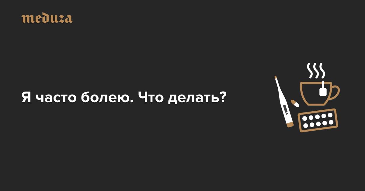 Я часто болею. Что делать? — Meduza