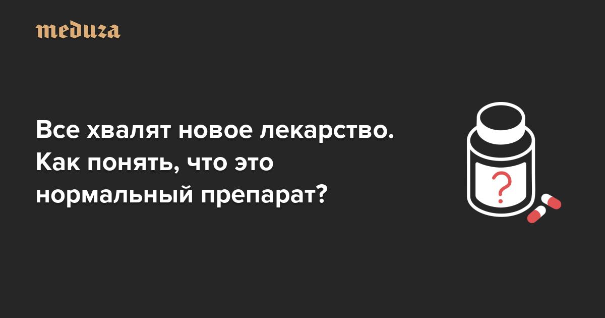 https://meduza.io/cards/vse-hvalyat-novoe-lekarstvo-kak-ponyat-chto-eto-normalnyy-preparat