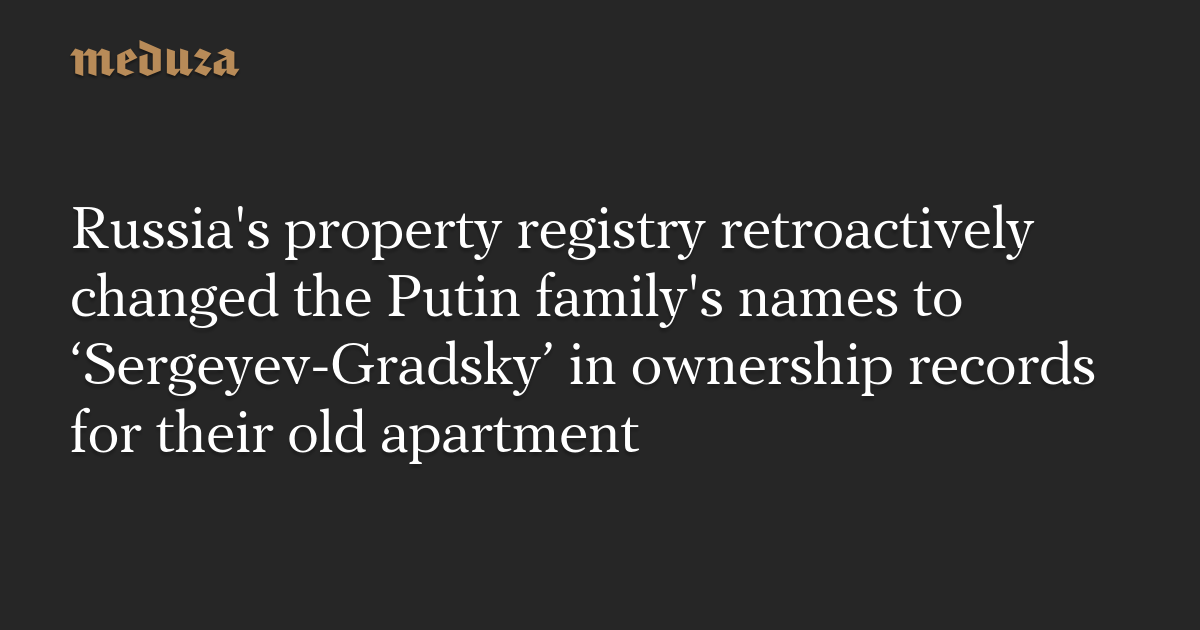 Russia's property registry retroactively changed the Putin family's names to 'Sergeyev-Gradsky' in ownership records for their old apartment — Meduza