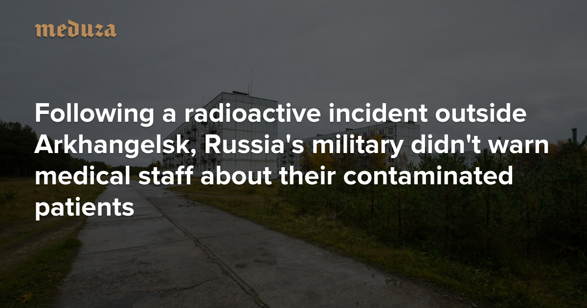 'There's no danger. Get to work.' Following a radioactive incident outside Arkhangelsk, Russia's military didn't warn medical staff about their contaminated patients — Meduza