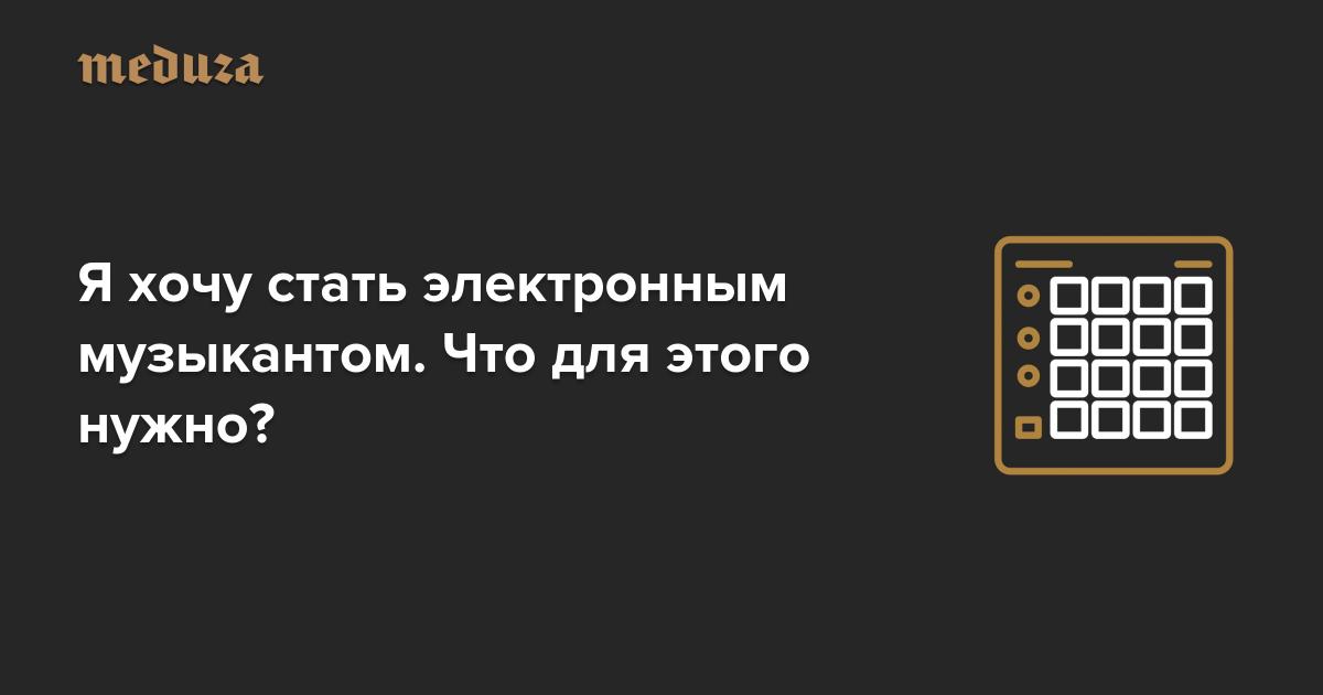 https://meduza.io/cards/ya-hochu-stat-elektronnym-muzykantom-chto-dlya-etogo-nuzhno