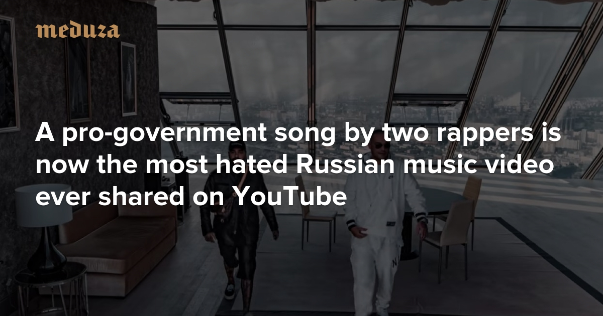 Just an awful song A pro-government tune by two rappers is now the most hated Russian music video ever shared on YouTube — Meduza