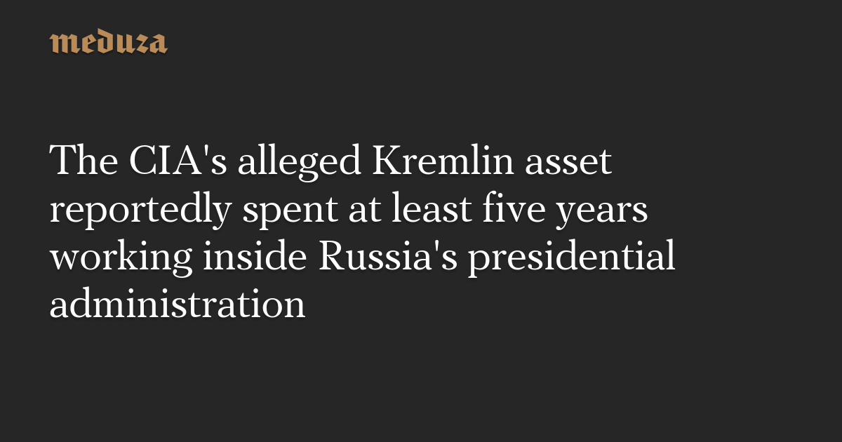 The CIA's alleged Kremlin asset reportedly spent at least five years working inside Russia's presidential administration — Meduza