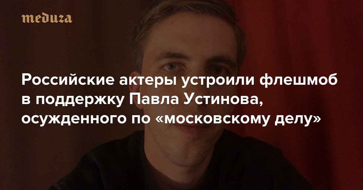 https://meduza.io/feature/2019/09/17/rossiyskie-aktery-ustroili-fleshmob-v-podderzhku-pavla-ustinova-osuzhdennogo-po-moskovskomu-delu?utm_source=twitter&utm_medium=main