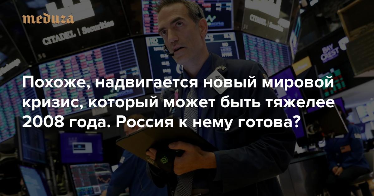 Похоже, надвигается новый мировой кризис, который может быть тяжелее 2008 года. Россия к нему готова? — Meduza || Кризис в стране в 2018