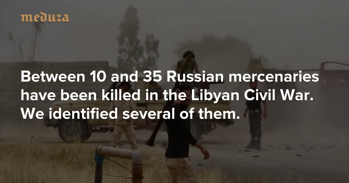 A small price to pay for Tripoli Between 10 and 35 Russian mercenaries have been killed in the Libyan Civil War. We identified several of them. — Meduza