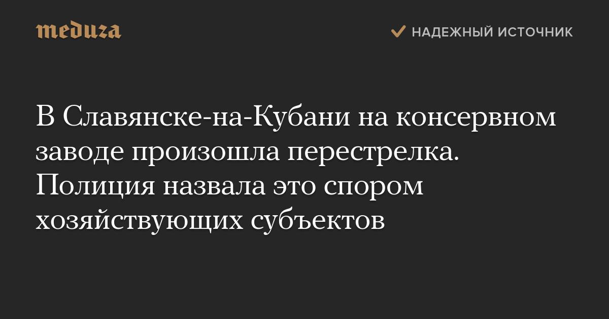 В Славянске-на-Кубани на консервном заводе произошла перестрелка. Полиция назвала это спором хозяйствующих субъектов