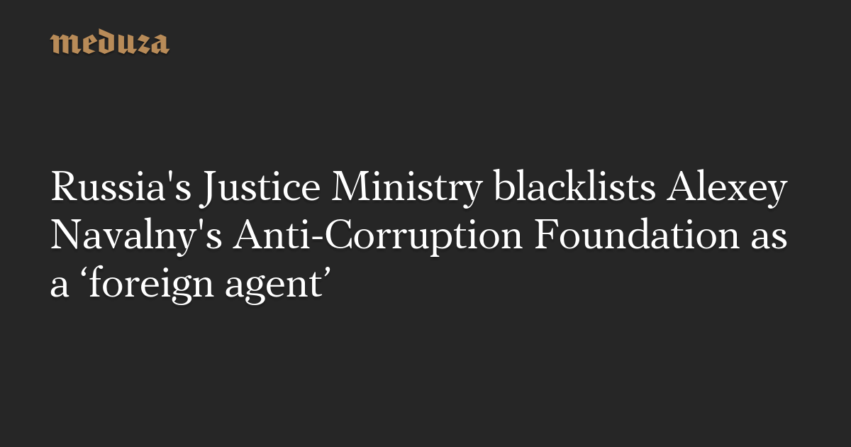 Russia's Justice Ministry blacklists Alexey Navalny's Anti-Corruption Foundation as a 'foreign agent'