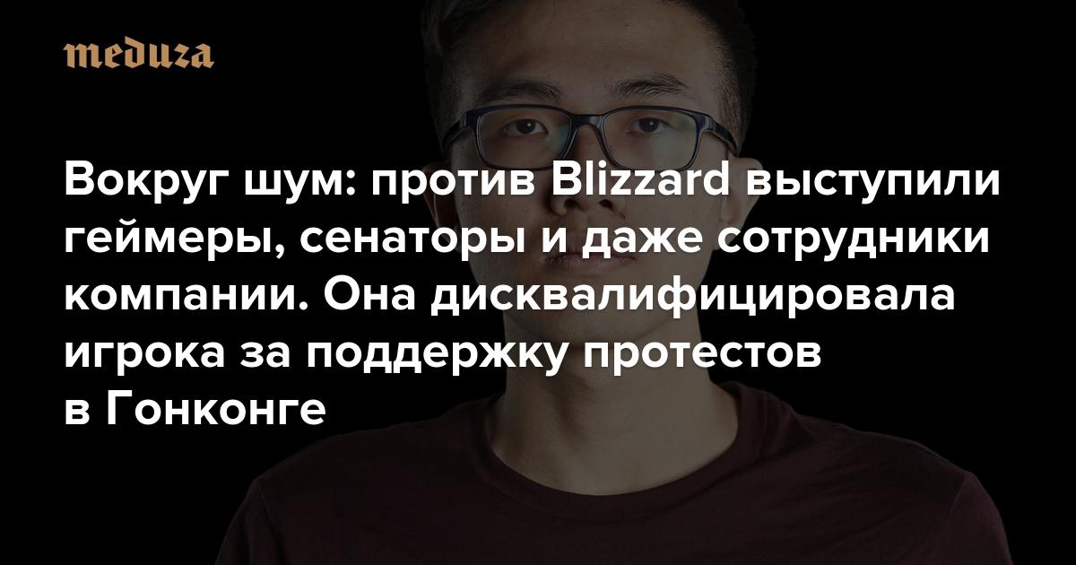 Вокруг шум: против Blizzard выступили геймеры, сенаторы и даже сотрудники компании. Она дисквалифицировала игрока за поддержку протестов в Гонконге — Meduza