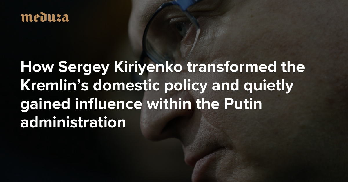 Russia's technocrat-in-chief How Sergey Kiriyenko transformed the Kremlin's domestic policy and quietly gained influence within the Putin administration — Meduza