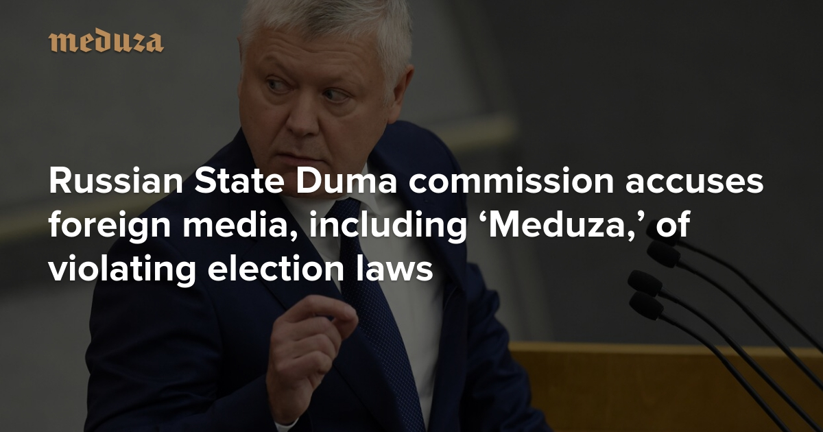 Russian State Duma commission accuses foreign media, including 'Meduza,' of violating election laws — Meduza