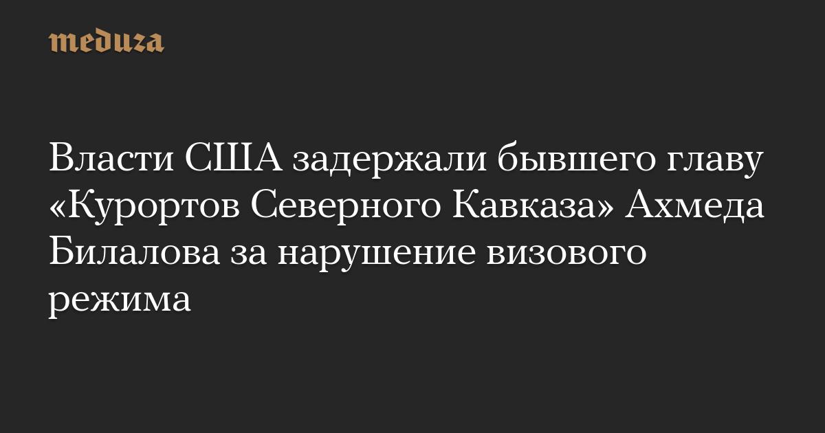 Власти США задержали бывшего главу «Курортов Северного Кавказа» Ахмеда Билалова занарушение визового режима photo
