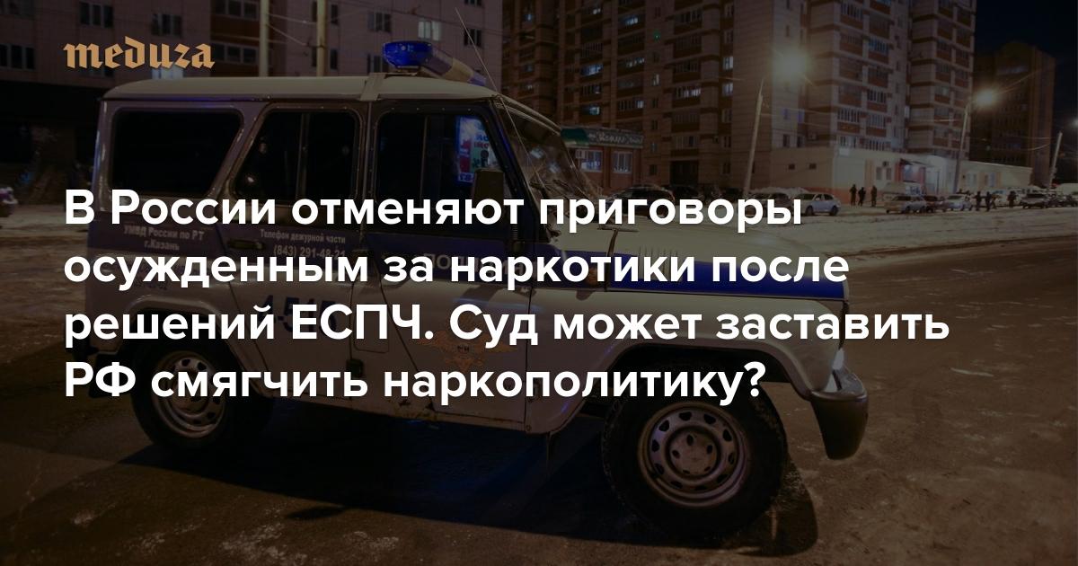 https://meduza.io/feature/2019/11/20/v-rossii-otmenyayut-prigovory-osuzhdennym-za-narkotiki-posle-resheniy-espch-sud-mozhet-zastavit-rf-smyagchit-narkopolitiku?utm_source=telegram&utm_medium=live&utm_campaign=live