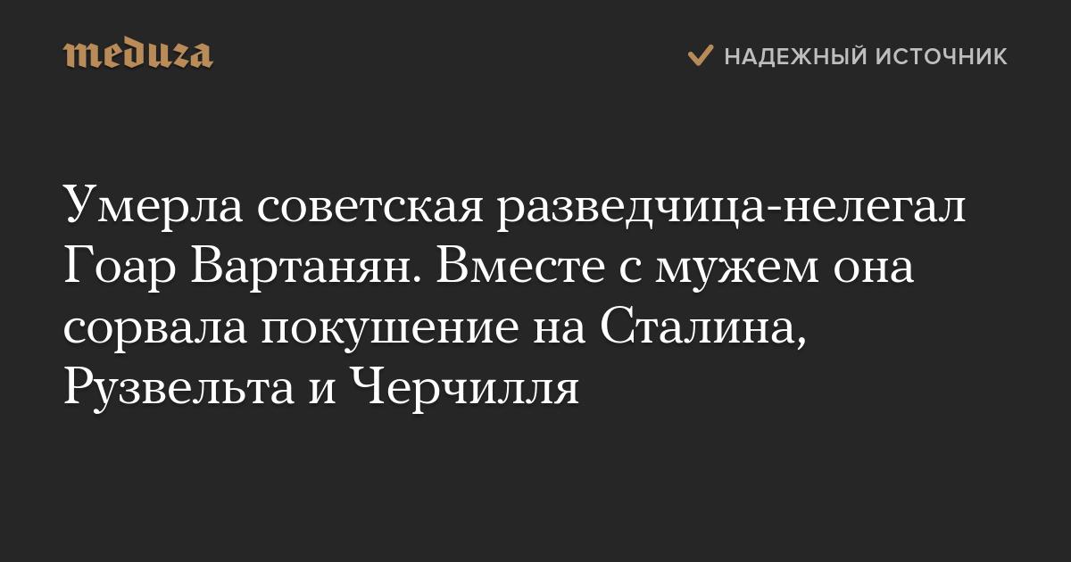 Умерла советская разведчица-нелегал Гоар Вартанян. Вместе с мужем она сорвала покушение на Сталина, Рузвельта и Черчилля