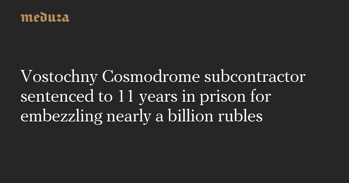 Vostochny Cosmodrome subcontractor sentenced to 11 years in prison for embezzling nearly a billion rubles