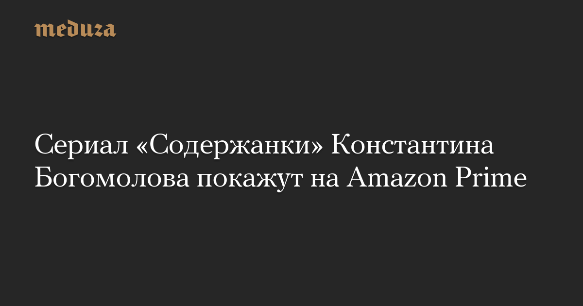 Сериал «Содержанки» Константина Богомолова покажут на Amazon Prime