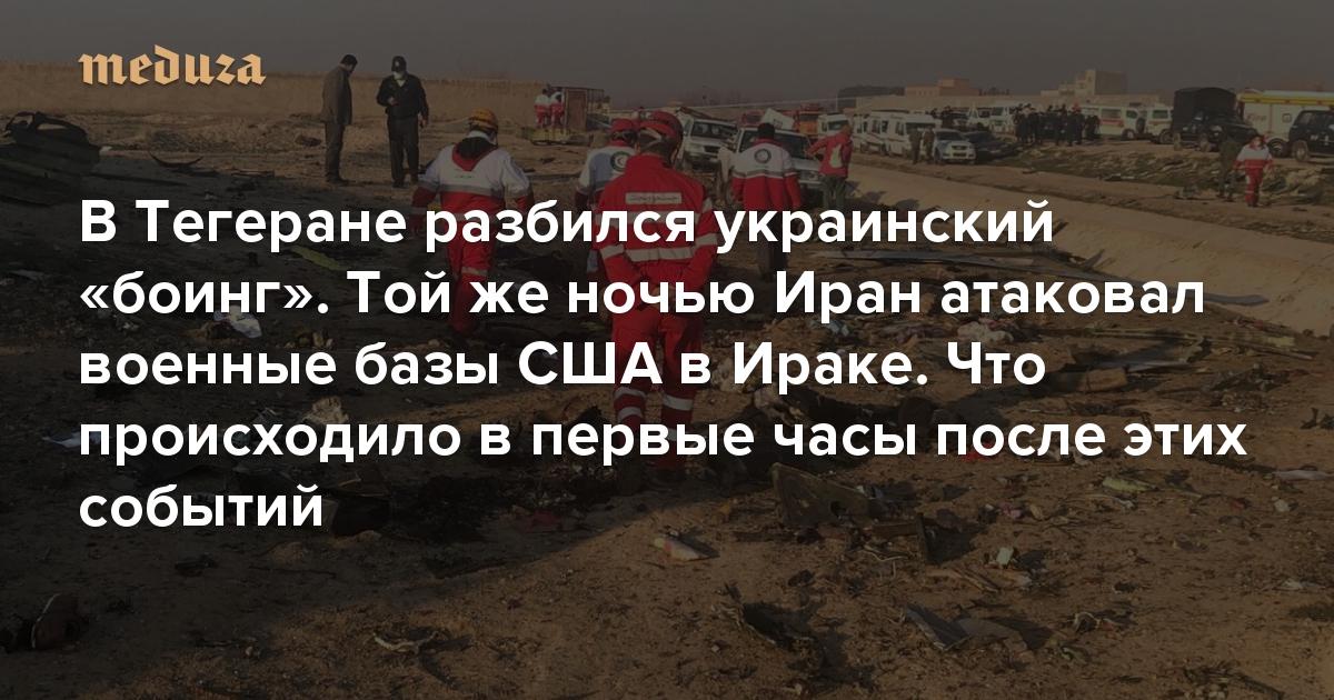 В Тегеране разбился украинский «боинг». Той же ночью Иран атаковал военные базы США в Ираке Что происходило в первые часы после этих событий — Meduza