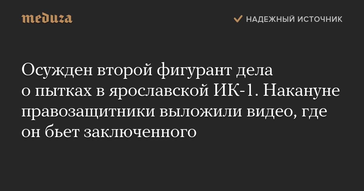 Осужден второй фигурант дела опытках вярославской ИК-1. Накануне правозащитники выложили видео, где онбьет заключенного