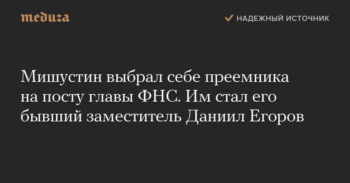 Мишустин выбрал себе преемника напосту главыФНС. Имстал его бывший заместитель Даниил Егоров