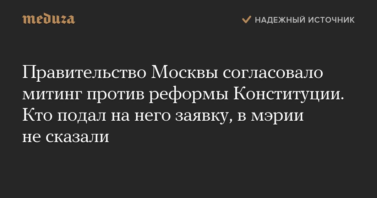 Правительство Москвы согласовало митинг против реформы Конституции. Кто подал нанего заявку, вмэрии несказали