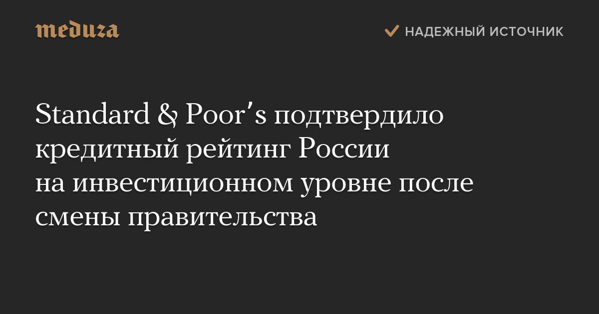 Standard & Poor's подтвердило кредитный рейтинг России наинвестиционном уровне после смены правительства