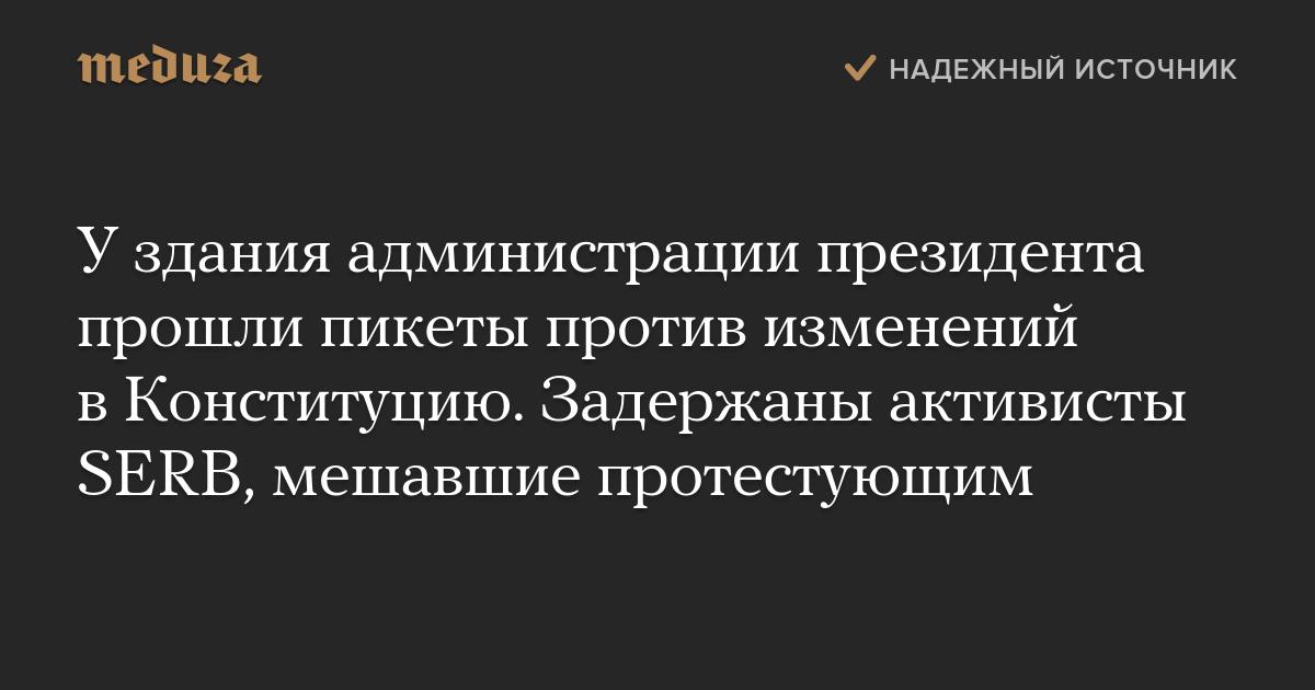 Уздания администрации президента прошли пикеты против изменений вКонституцию. Задержаны активисты SERB, мешавшие протестующим