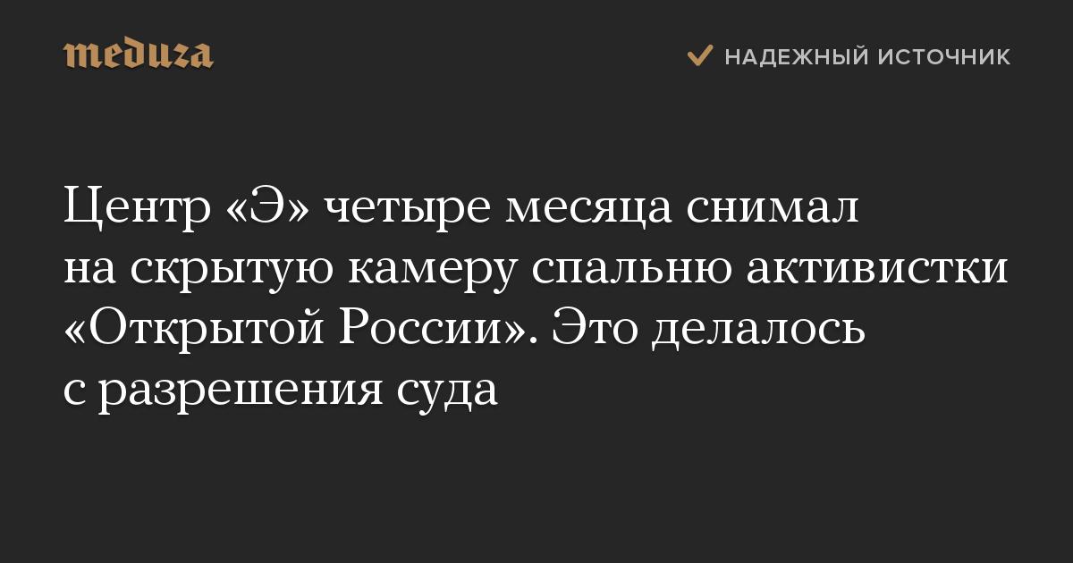 Центр «Э» четыре месяца снимал наскрытую камеру спальню активистки «Открытой России». Это делалось сразрешения суда