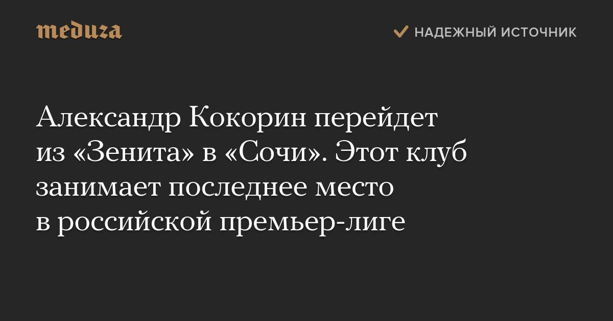 Александр Кокорин перейдет из «Зенита» в «Сочи». Этот клуб занимает последнее место в российской премьер-лиге - Meduza