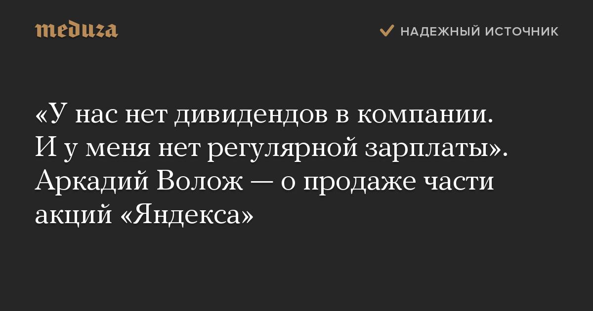 «У нас нет дивидендов в компании. И у меня нет регулярной зарплаты». Аркадий Волож — о продаже части акций «Яндекса» — Meduza