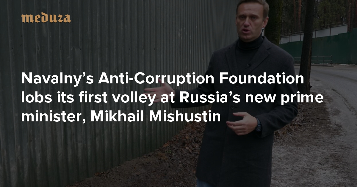 Three billion in real estate, all owned by family Navalny's Anti-Corruption Foundation lobs its first volley at Russia's new prime minister, Mikhail Mishustin — Meduza