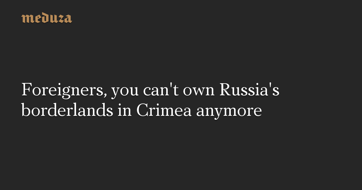 Foreigners, you can't own Russia's borderlands in Crimea anymore