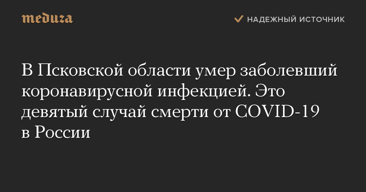 ВПсковской области умер заболевший коронавирусной инфекцией. Это девятый случай смерти отCOVID-19 вРоссии photo