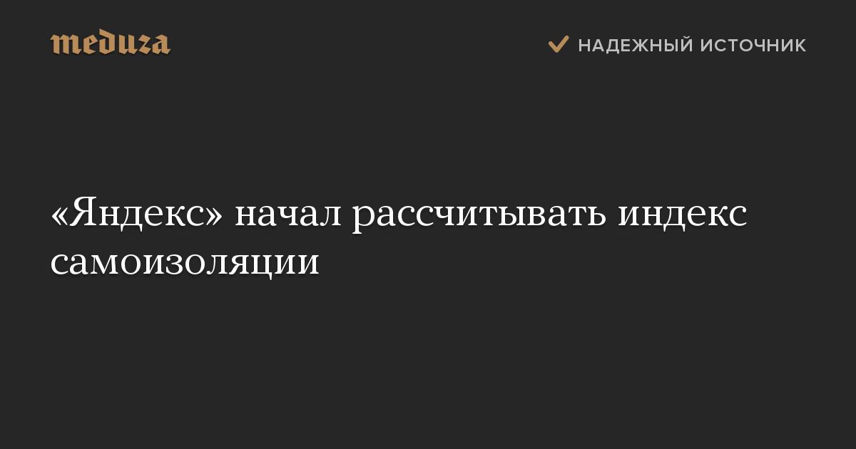 «Яндекс» начал рассчитывать индекс самоизоляции