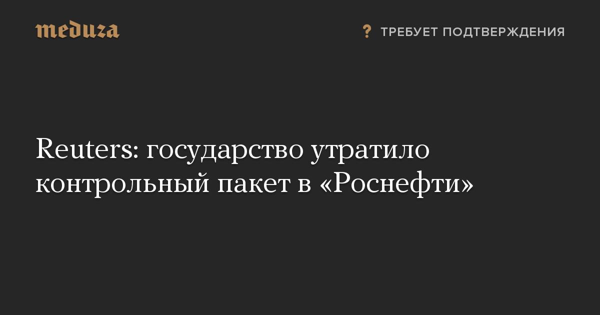 Reuters: государство утратило контрольный пакет в«Роснефти»