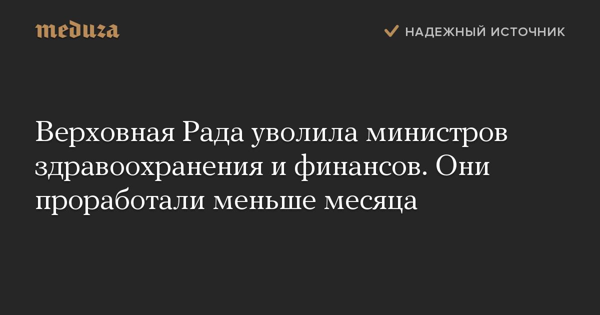 Верховная Рада уволила министров здравоохранения ифинансов. Они проработали меньше месяца