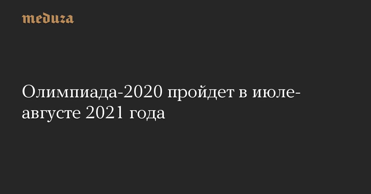 Олимпиада-2020 пройдет виюле-августе 2021 года