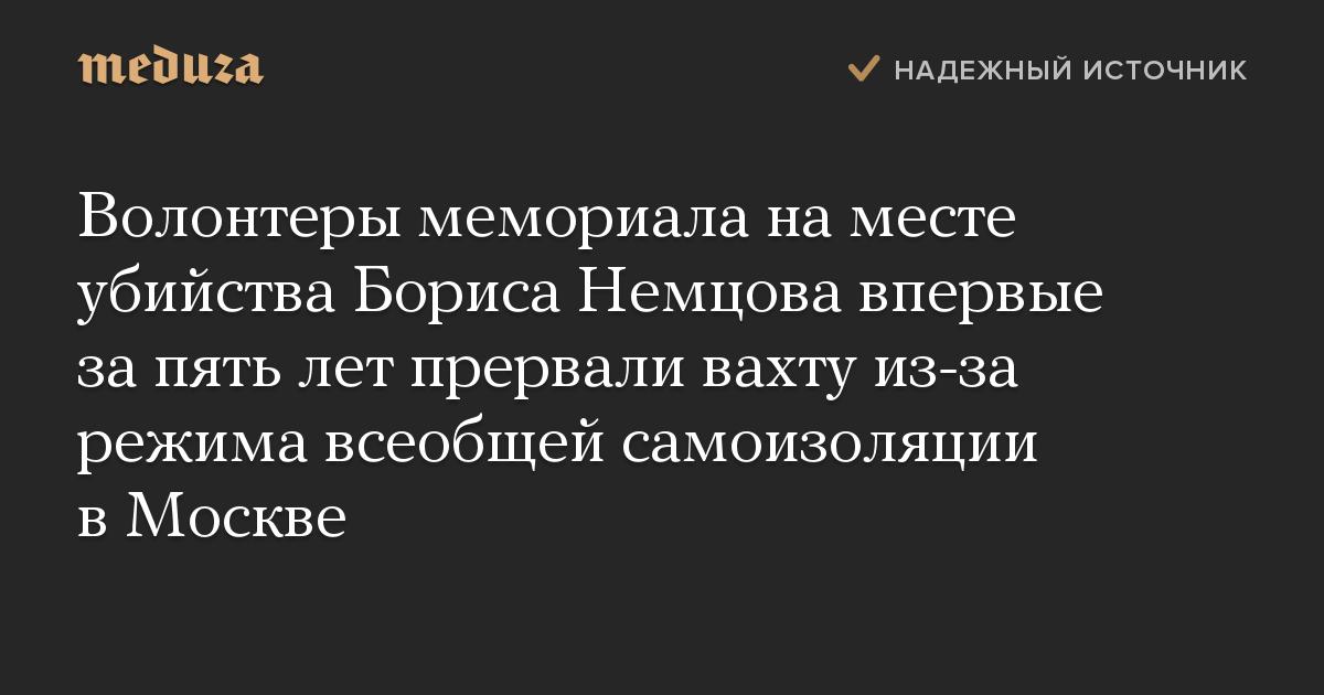 Волонтеры мемориала наместе убийства Бориса Немцова впервые запять лет прервали вахту из-за режима всеобщей самоизоляции вМоскве