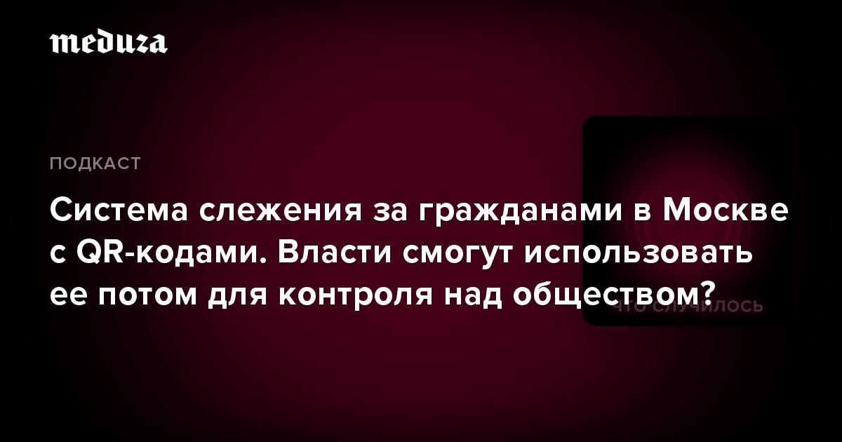 Система слежения загражданами вМоскве сQR-кодами. Власти смогут использовать еепотом для контроля над обществом?
