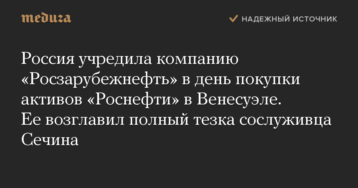 Россия учредила компанию «Росзарубежнефть» вдень покупки активов «Роснефти» вВенесуэле. Еевозглавил полный тезка сослуживца Сечина