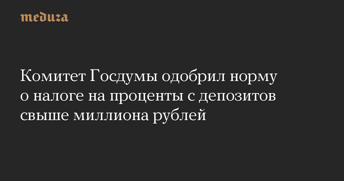 Комитет Госдумы одобрил норму оналоге напроценты сдепозитов свыше миллиона рублей